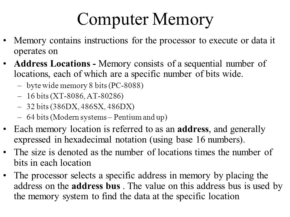 Computer Memory Memory contains instructions for the processor to execute or data it operates on Address Locations - Memory consists of a sequential n
