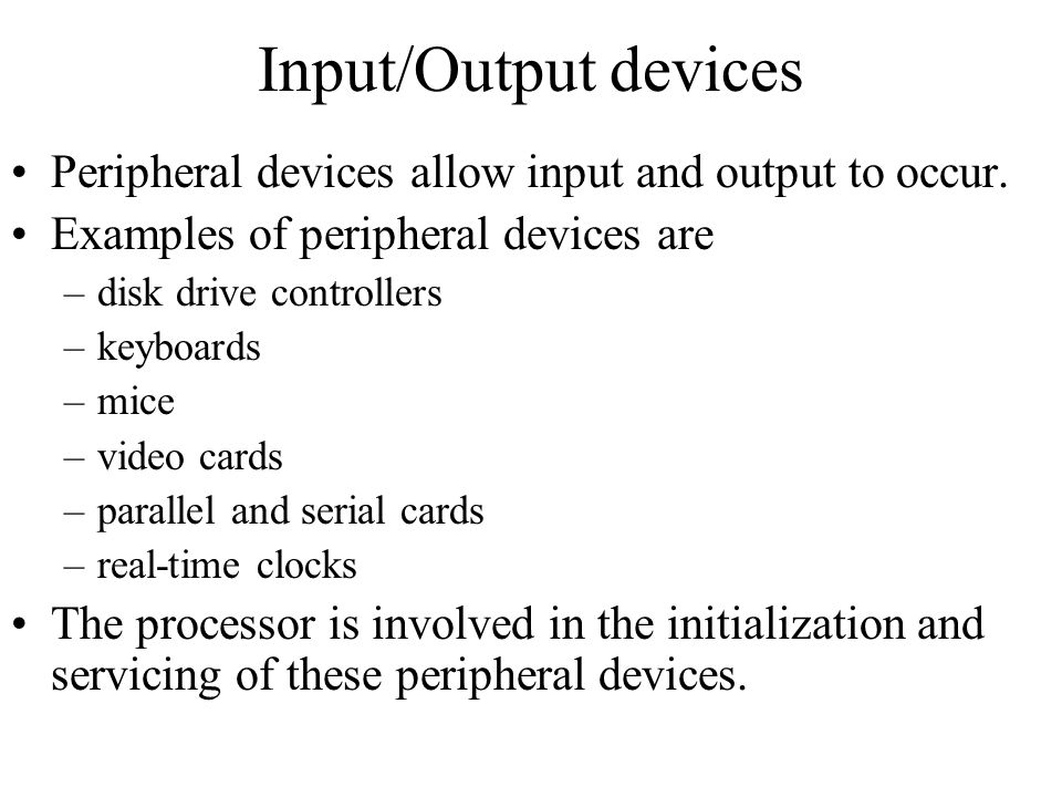 Input/Output devices Peripheral devices allow input and output to occur. Examples of peripheral devices are –disk drive controllers –keyboards –mice –