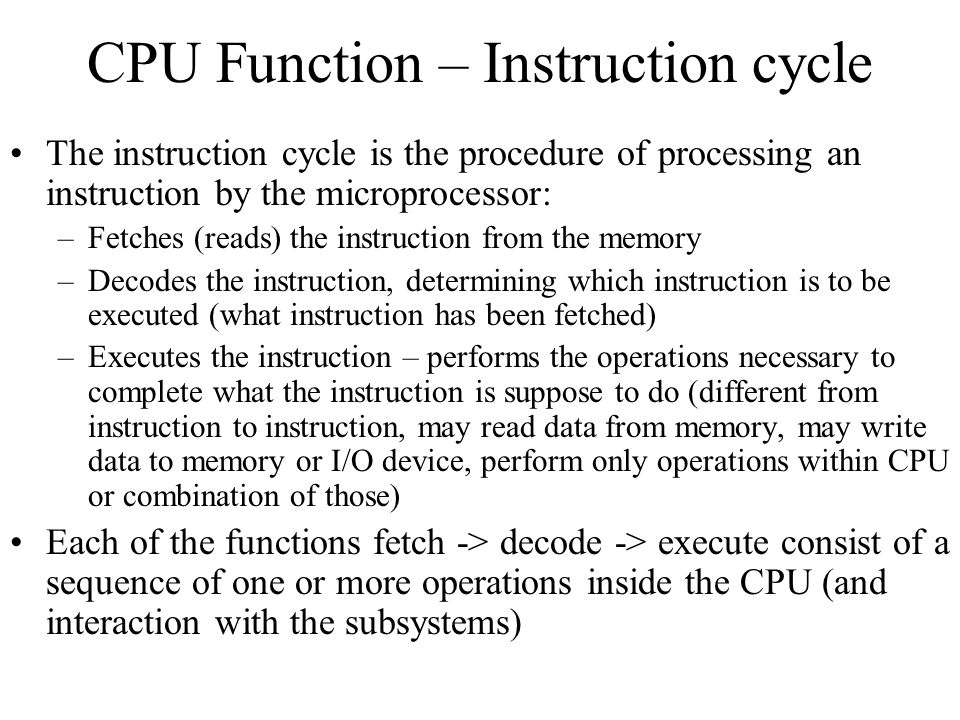 CPU Function – Instruction cycle The instruction cycle is the procedure of processing an instruction by the microprocessor: –Fetches (reads) the instr