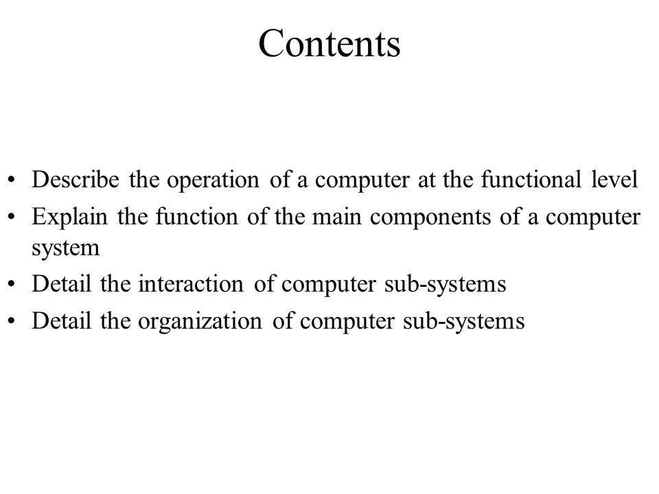 Contents Describe the operation of a computer at the functional level Explain the function of the main components of a computer system Detail the inte