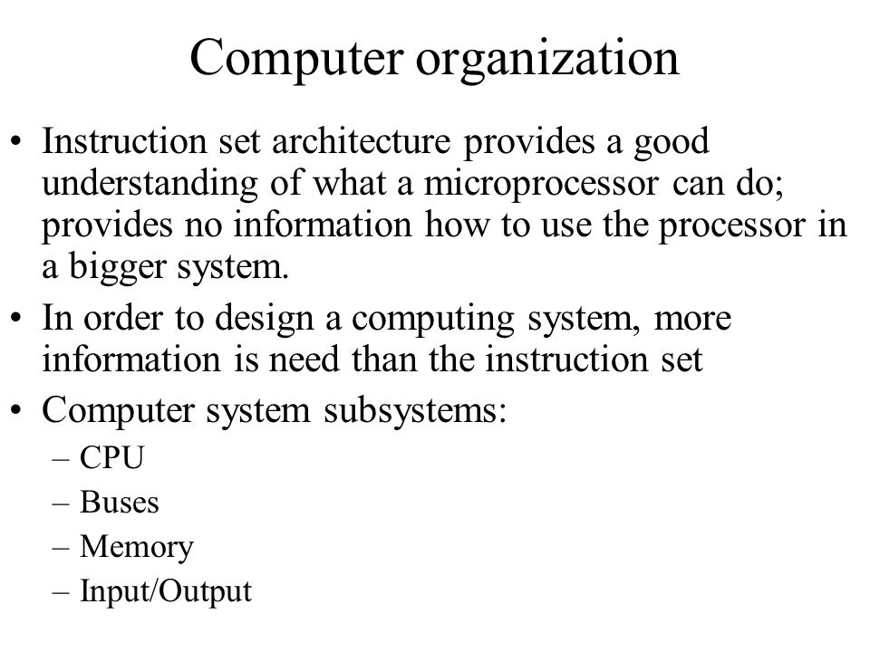 Computer organization Instruction set architecture provides a good understanding of what a microprocessor can do; provides no information how to use t