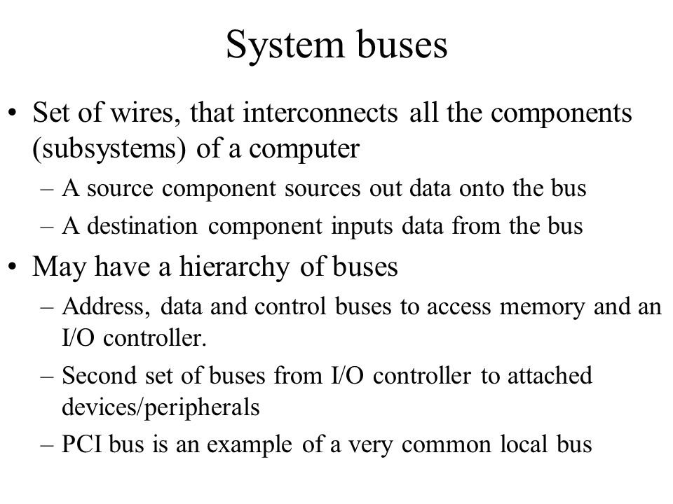 System buses Set of wires, that interconnects all the components (subsystems) of a computer –A source component sources out data onto the bus –A desti