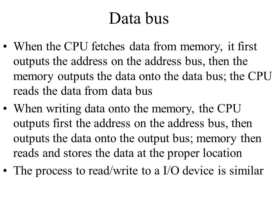 Data bus When the CPU fetches data from memory, it first outputs the address on the address bus, then the memory outputs the data onto the data bus; t