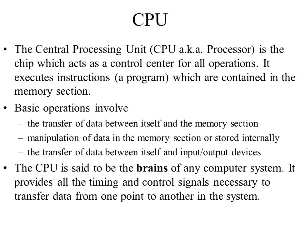 CPU The Central Processing Unit (CPU a.k.a. Processor) is the chip which acts as a control center for all operations. It executes instructions (a prog