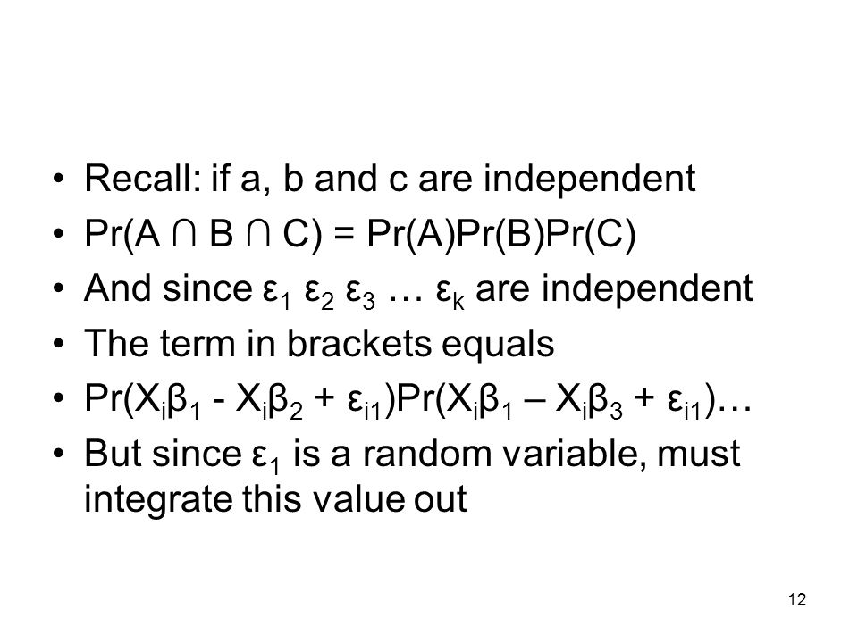 12 Recall: if a, b and c are independent Pr(A B C) = Pr(A)Pr(B)Pr(C) And since ε 1 ε 2 ε 3 … ε k are independent The term in brackets equals Pr(X i β 1 - X i β 2 + ε i1 )Pr(X i β 1 – X i β 3 + ε i1 )… But since ε 1 is a random variable, must integrate this value out