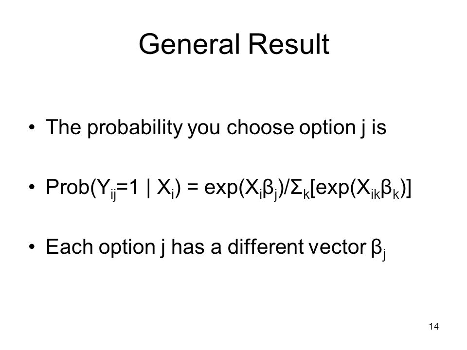 14 General Result The probability you choose option j is Prob(Y ij =1 | X i ) = exp(X i β j )/Σ k [exp(X ik β k )] Each option j has a different vector β j