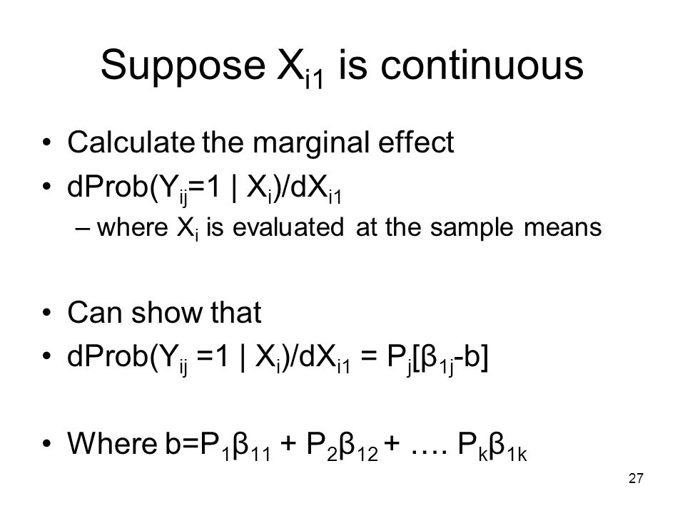 27 Suppose X i1 is continuous Calculate the marginal effect dProb(Y ij =1 | X i )/dX i1 –where X i is evaluated at the sample means Can show that dPro