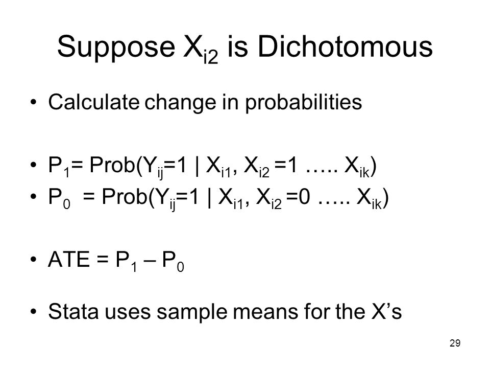 29 Suppose X i2 is Dichotomous Calculate change in probabilities P 1 = Prob(Y ij =1 | X i1, X i2 =1 ….. X ik ) P 0 = Prob(Y ij =1 | X i1, X i2 =0 …..