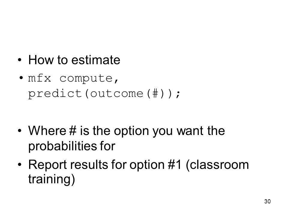 30 How to estimate mfx compute, predict(outcome(#)); Where # is the option you want the probabilities for Report results for option #1 (classroom training)
