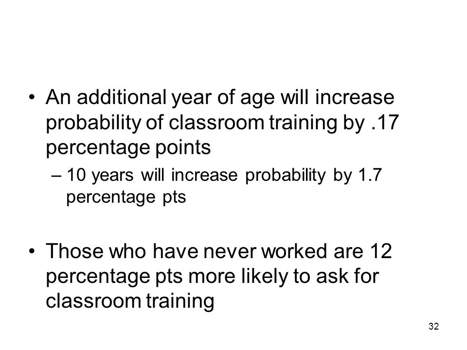 32 An additional year of age will increase probability of classroom training by.17 percentage points –10 years will increase probability by 1.7 percen
