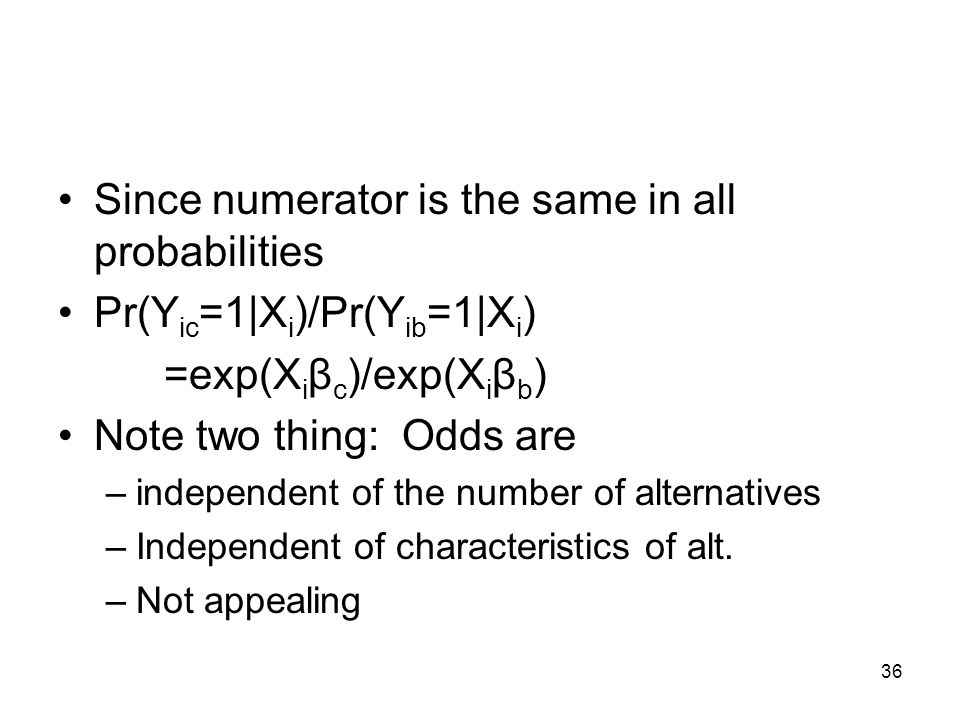 36 Since numerator is the same in all probabilities Pr(Y ic =1|X i )/Pr(Y ib =1|X i ) =exp(X i β c )/exp(X i β b ) Note two thing: Odds are –independent of the number of alternatives –Independent of characteristics of alt.