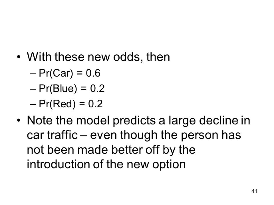 41 With these new odds, then –Pr(Car) = 0.6 –Pr(Blue) = 0.2 –Pr(Red) = 0.2 Note the model predicts a large decline in car traffic – even though the person has not been made better off by the introduction of the new option