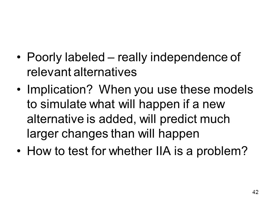 42 Poorly labeled – really independence of relevant alternatives Implication? When you use these models to simulate what will happen if a new alternat