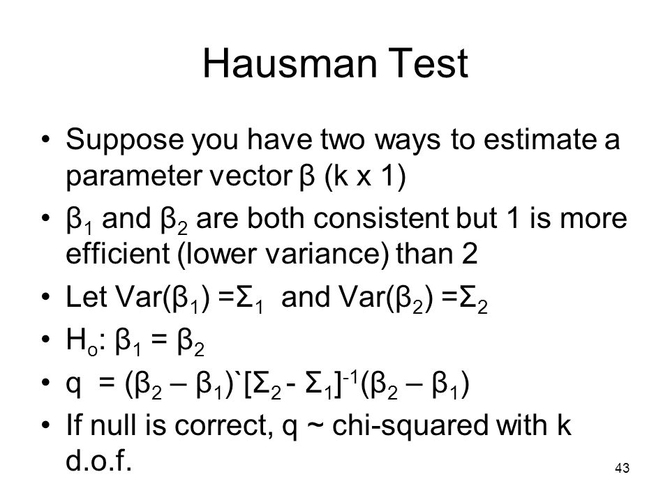 43 Hausman Test Suppose you have two ways to estimate a parameter vector β (k x 1) β 1 and β 2 are both consistent but 1 is more efficient (lower variance) than 2 Let Var(β 1 ) =Σ 1 and Var(β 2 ) =Σ 2 H o : β 1 = β 2 q = (β 2 – β 1 )`[Σ 2 - Σ 1 ] -1 (β 2 – β 1 ) If null is correct, q ~ chi-squared with k d.o.f.