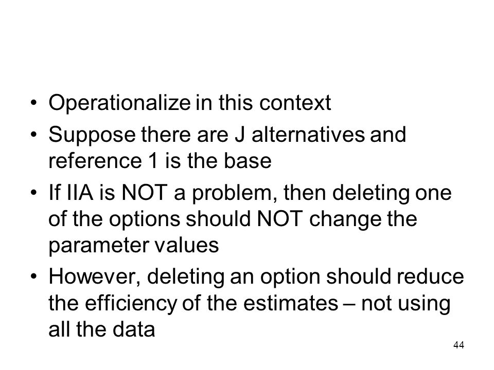 44 Operationalize in this context Suppose there are J alternatives and reference 1 is the base If IIA is NOT a problem, then deleting one of the optio
