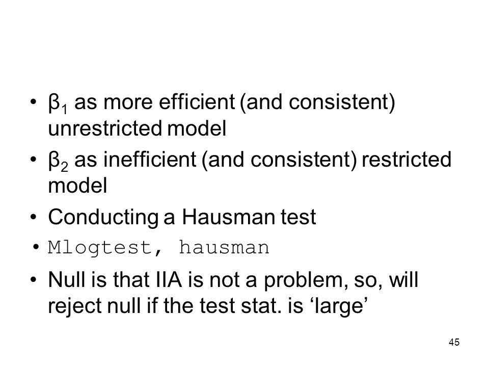45 β 1 as more efficient (and consistent) unrestricted model β 2 as inefficient (and consistent) restricted model Conducting a Hausman test Mlogtest,
