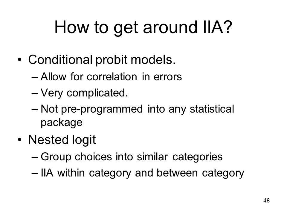48 How to get around IIA? Conditional probit models. –Allow for correlation in errors –Very complicated. –Not pre-programmed into any statistical pack