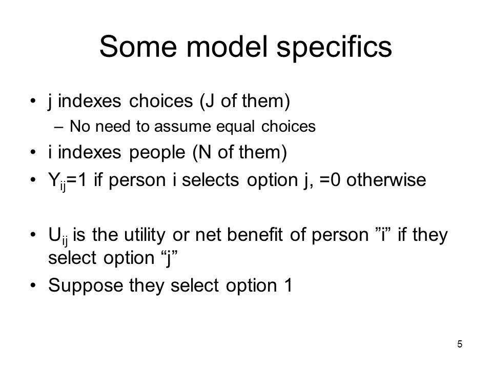 5 Some model specifics j indexes choices (J of them) –No need to assume equal choices i indexes people (N of them) Y ij =1 if person i selects option