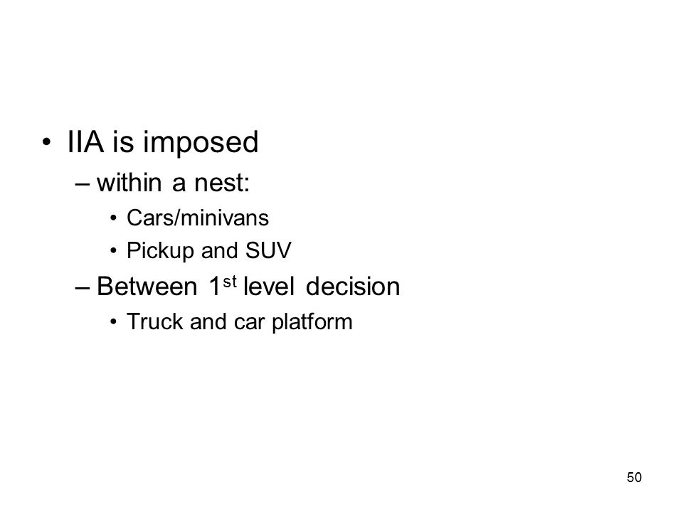 50 IIA is imposed –within a nest: Cars/minivans Pickup and SUV –Between 1 st level decision Truck and car platform