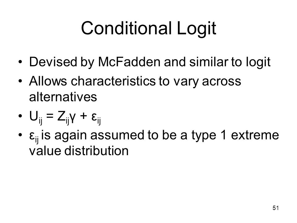 51 Conditional Logit Devised by McFadden and similar to logit Allows characteristics to vary across alternatives U ij = Z ij γ + ε ij ε ij is again assumed to be a type 1 extreme value distribution