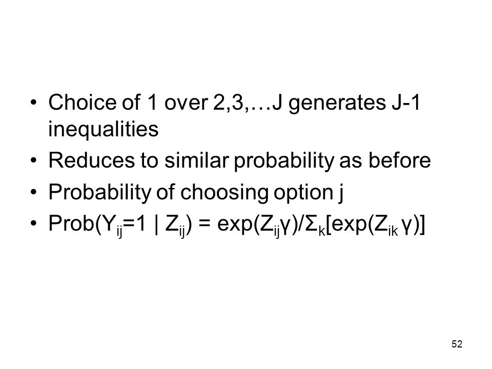 52 Choice of 1 over 2,3,…J generates J-1 inequalities Reduces to similar probability as before Probability of choosing option j Prob(Y ij =1 | Z ij ) = exp(Z ij γ)/Σ k [exp(Z ik γ)]