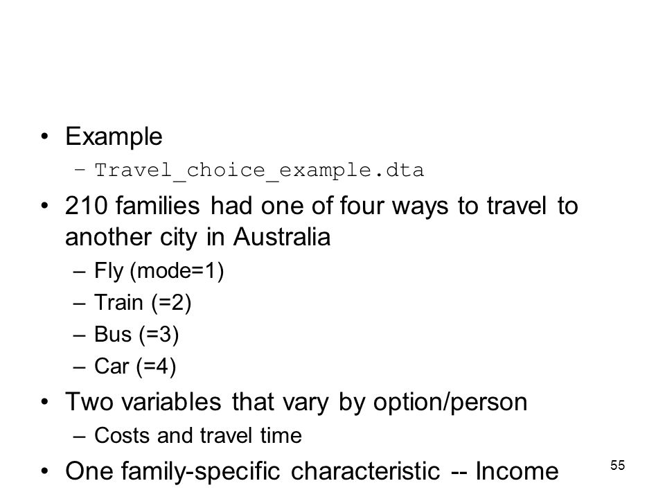 55 Example –Travel_choice_example.dta 210 families had one of four ways to travel to another city in Australia –Fly (mode=1) –Train (=2) –Bus (=3) –Car (=4) Two variables that vary by option/person –Costs and travel time One family-specific characteristic -- Income