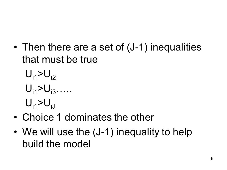 6 Then there are a set of (J-1) inequalities that must be true U i1 >U i2 U i1 >U i3 ….. U i1 >U iJ Choice 1 dominates the other We will use the (J-1)