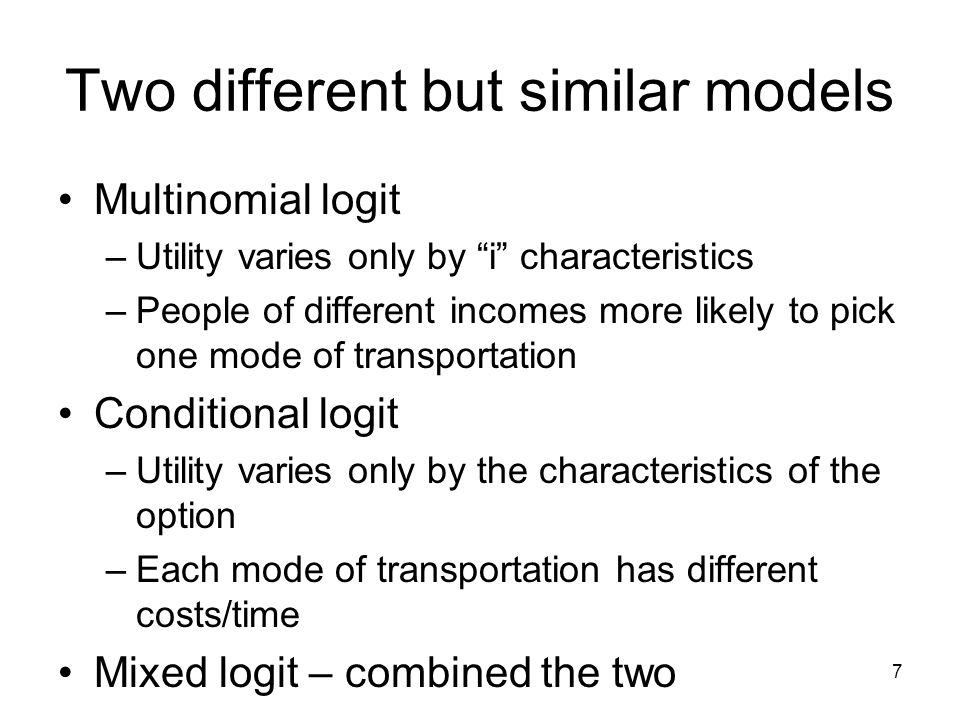 7 Two different but similar models Multinomial logit –Utility varies only by i characteristics –People of different incomes more likely to pick one mode of transportation Conditional logit –Utility varies only by the characteristics of the option –Each mode of transportation has different costs/time Mixed logit – combined the two