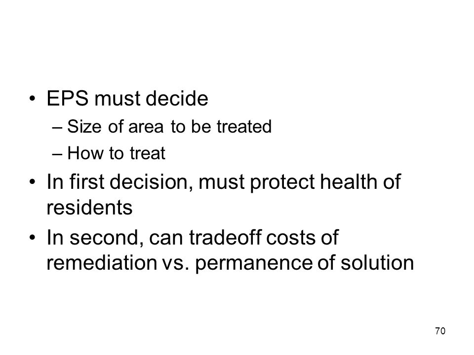 70 EPS must decide –Size of area to be treated –How to treat In first decision, must protect health of residents In second, can tradeoff costs of remediation vs.