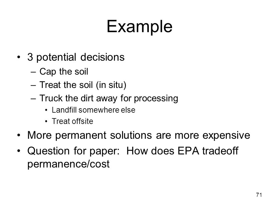 71 Example 3 potential decisions –Cap the soil –Treat the soil (in situ) –Truck the dirt away for processing Landfill somewhere else Treat offsite More permanent solutions are more expensive Question for paper: How does EPA tradeoff permanence/cost