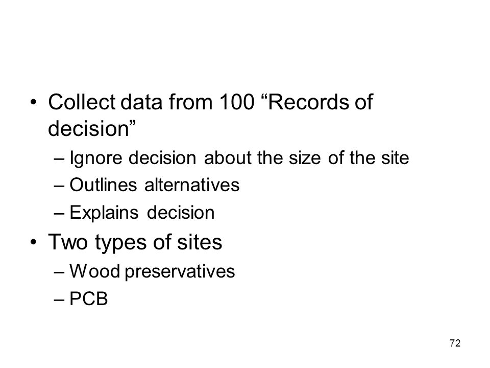72 Collect data from 100 Records of decision –Ignore decision about the size of the site –Outlines alternatives –Explains decision Two types of sites –Wood preservatives –PCB