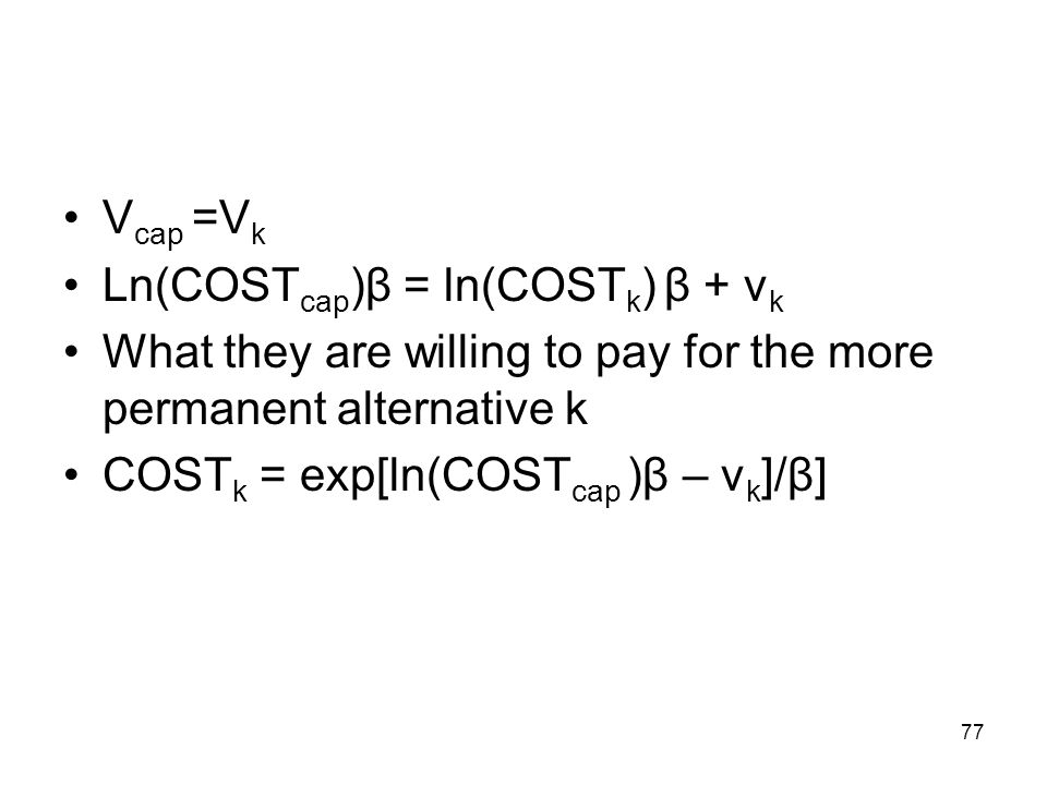 77 V cap =V k Ln(COST cap )β = ln(COST k ) β + v k What they are willing to pay for the more permanent alternative k COST k = exp[ln(COST cap )β – v k ]/β]