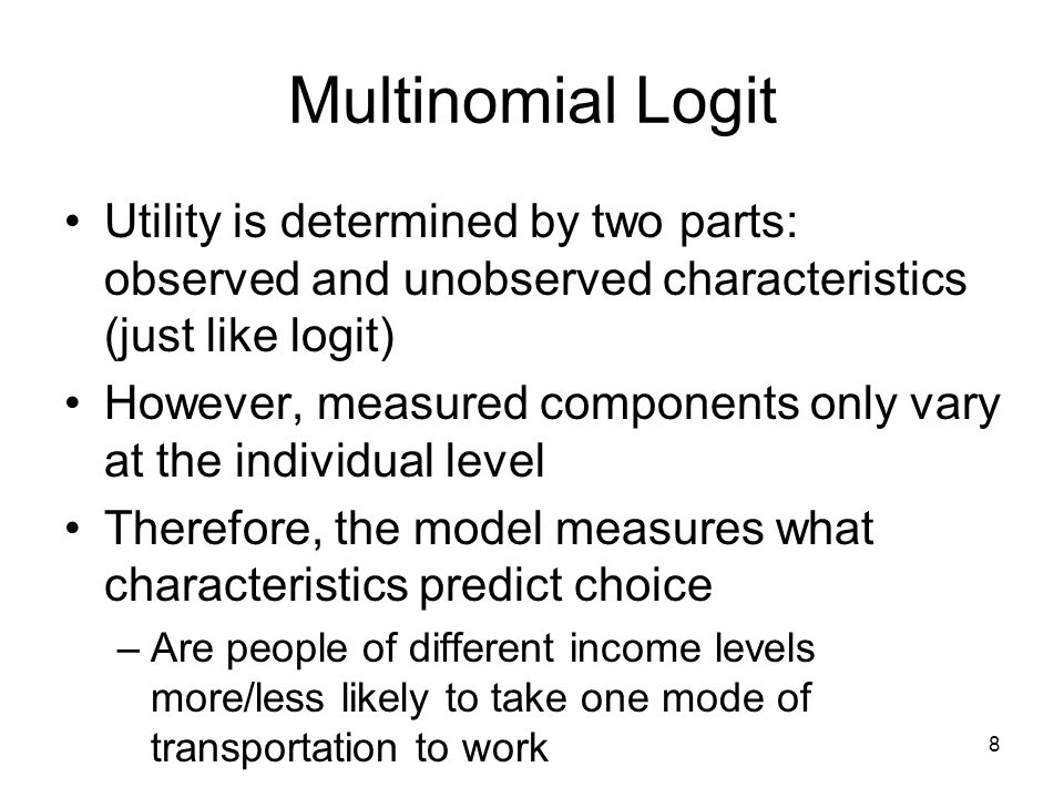 8 Multinomial Logit Utility is determined by two parts: observed and unobserved characteristics (just like logit) However, measured components only vary at the individual level Therefore, the model measures what characteristics predict choice –Are people of different income levels more/less likely to take one mode of transportation to work –