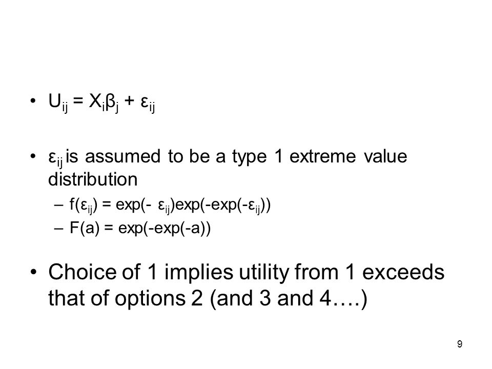 9 U ij = X i β j + ε ij ε ij is assumed to be a type 1 extreme value distribution –f(ε ij ) = exp(- ε ij )exp(-exp(-ε ij )) –F(a) = exp(-exp(-a)) Choice of 1 implies utility from 1 exceeds that of options 2 (and 3 and 4….)