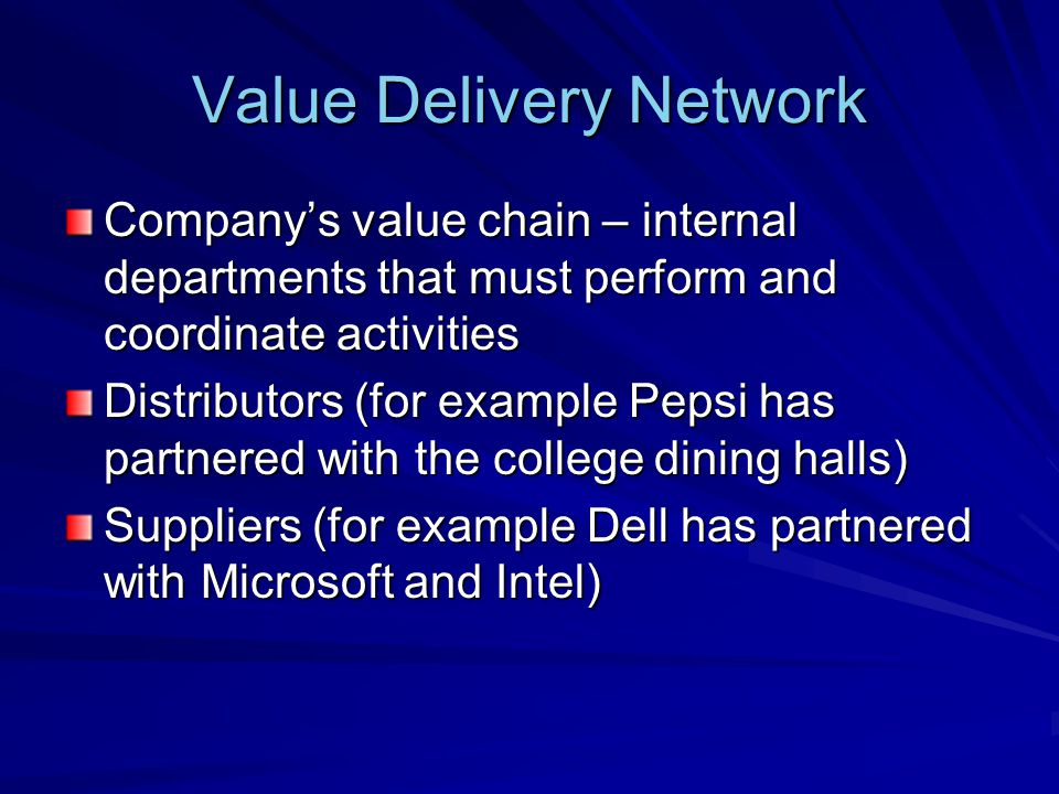 Value Delivery Network Companys value chain – internal departments that must perform and coordinate activities Distributors (for example Pepsi has par