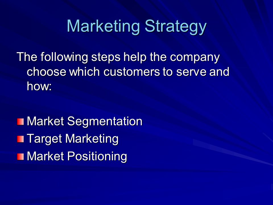 Marketing Strategy The following steps help the company choose which customers to serve and how: Market Segmentation Target Marketing Market Positioni