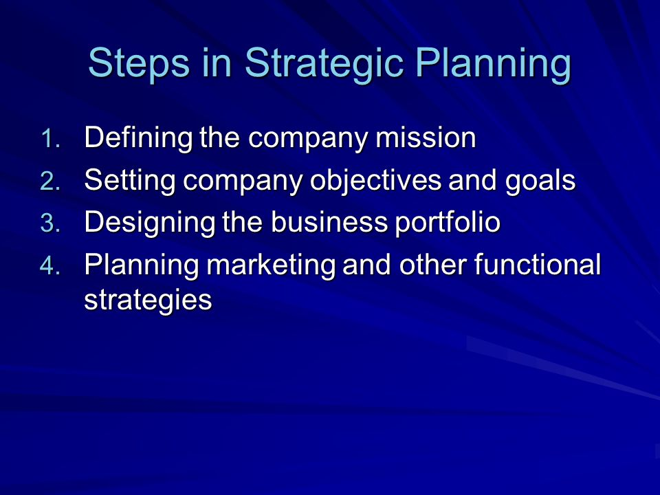 Steps in Strategic Planning 1. Defining the company mission 2. Setting company objectives and goals 3. Designing the business portfolio 4. Planning ma