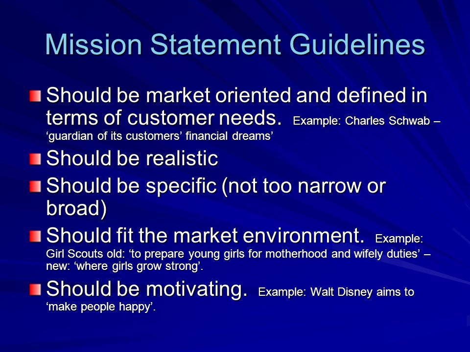 Mission Statement Guidelines Should be market oriented and defined in terms of customer needs. Example: Charles Schwab – guardian of its customers fin