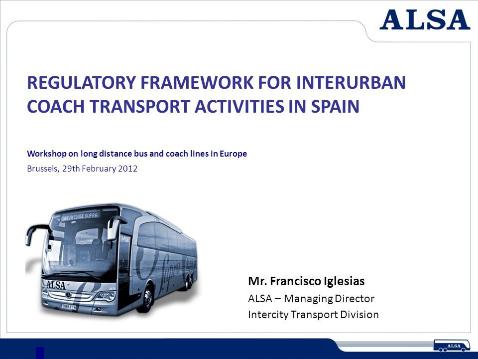 REGULATORY FRAMEWORK FOR INTERURBAN COACH TRANSPORT ACTIVITIES IN SPAIN 12 In Spain, as opposed to other European countries, intercity transport by bus: Is extended to every type of trip and distance.