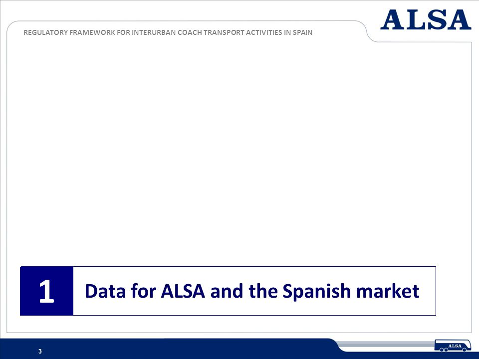 REGULATORY FRAMEWORK FOR INTERURBAN COACH TRANSPORT ACTIVITIES IN SPAIN 3 Data for ALSA and the Spanish market 1