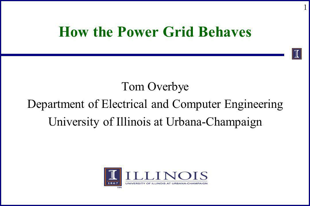 1 How the Power Grid Behaves Tom Overbye Department of Electrical and Computer Engineering University of Illinois at Urbana-Champaign