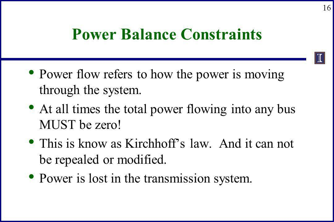 16 Power Balance Constraints Power flow refers to how the power is moving through the system. At all times the total power flowing into any bus MUST b