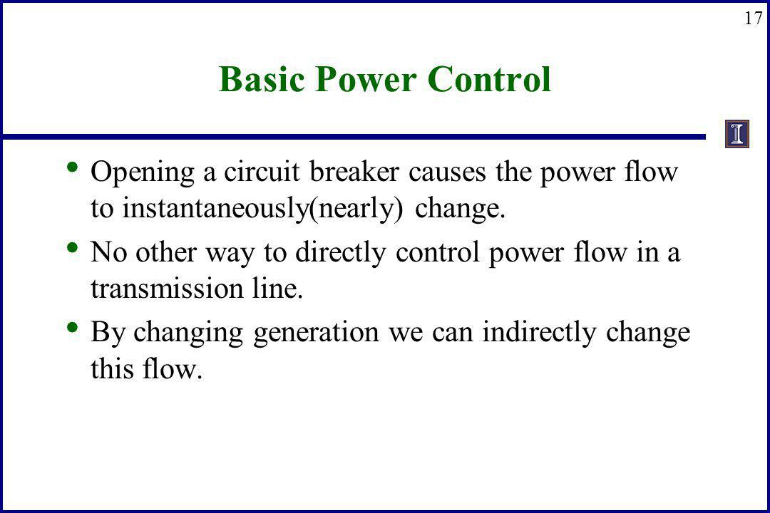 17 Basic Power Control Opening a circuit breaker causes the power flow to instantaneously(nearly) change. No other way to directly control power flow