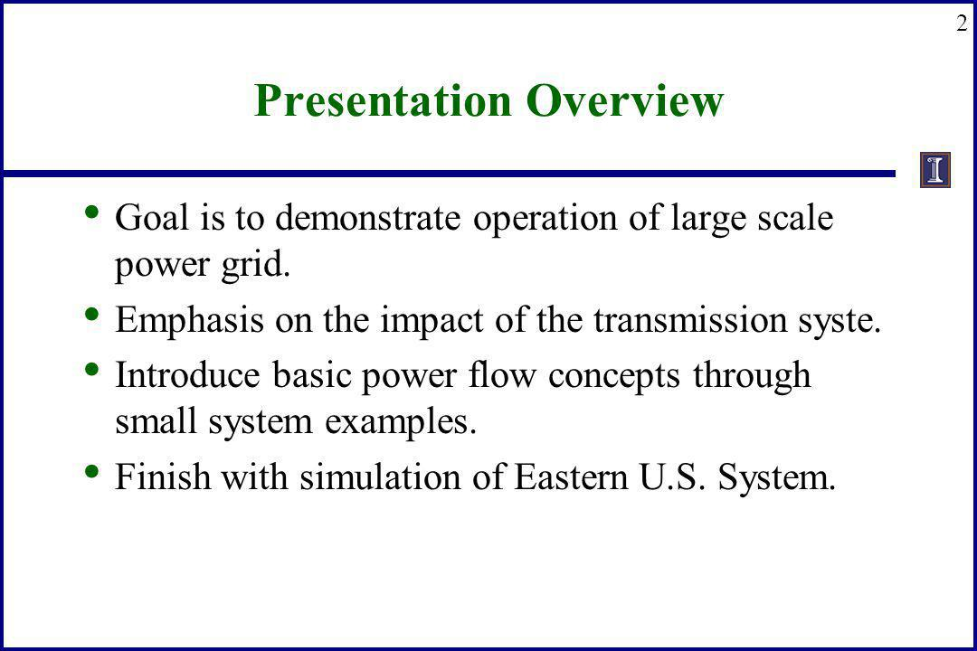 2 Presentation Overview Goal is to demonstrate operation of large scale power grid. Emphasis on the impact of the transmission syste. Introduce basic