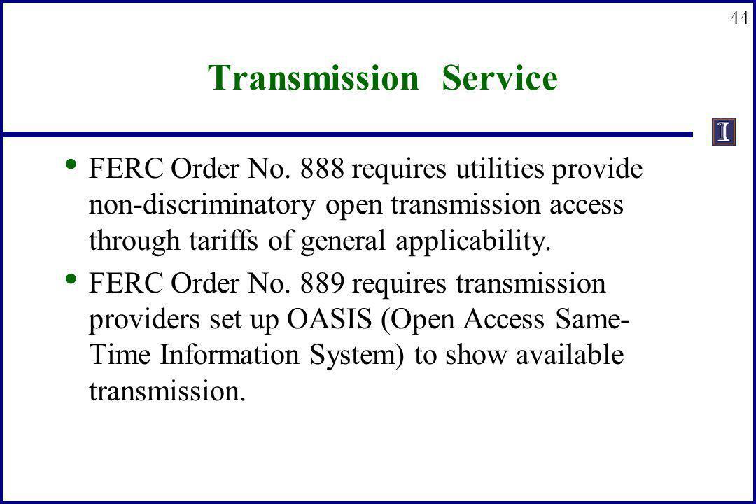 44 Transmission Service FERC Order No. 888 requires utilities provide non-discriminatory open transmission access through tariffs of general applicabi