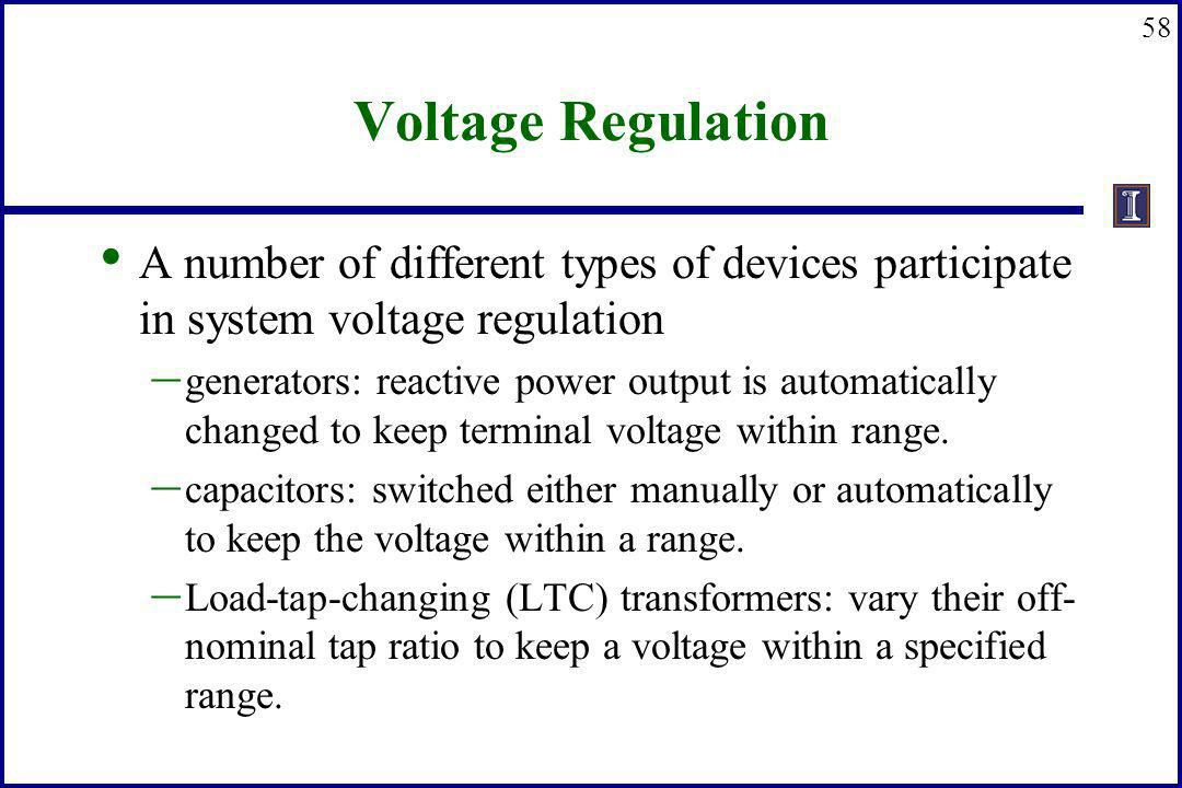58 Voltage Regulation A number of different types of devices participate in system voltage regulation – generators: reactive power output is automatic