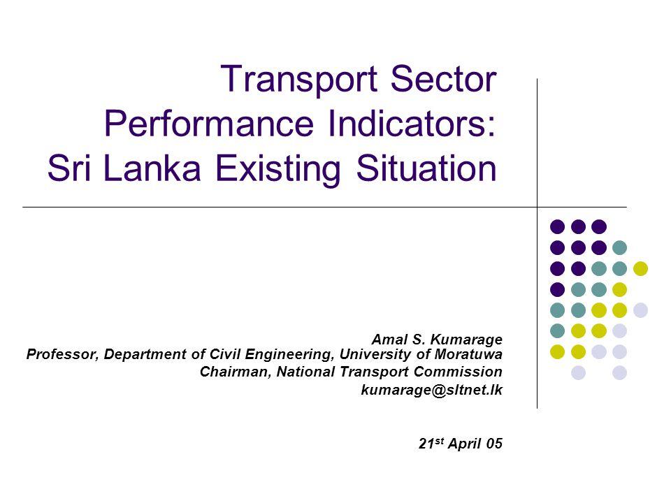 Transport Sector Performance Indicators: Sri Lanka Existing Situation Amal S. Kumarage Professor, Department of Civil Engineering, University of Morat