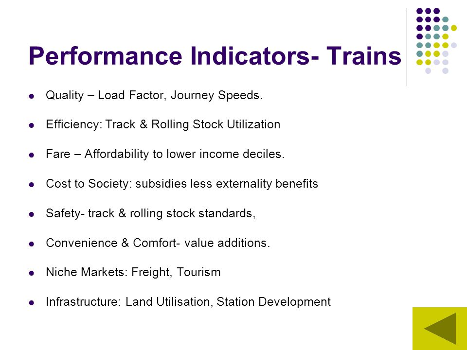 Performance Indicators- Trains Quality – Load Factor, Journey Speeds. Efficiency: Track & Rolling Stock Utilization Fare – Affordability to lower inco