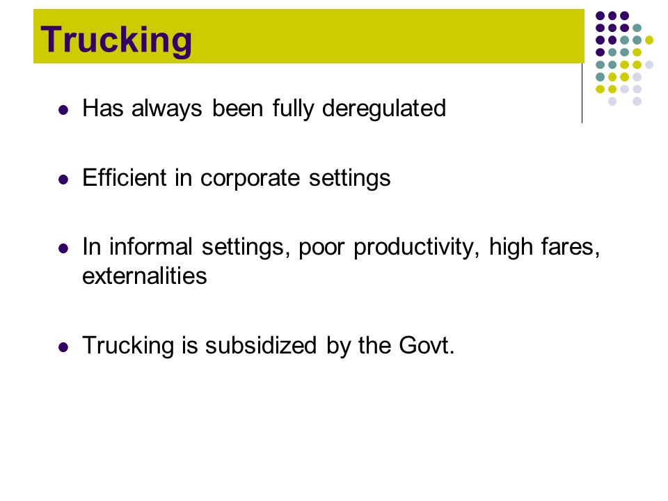 Trucking Has always been fully deregulated Efficient in corporate settings In informal settings, poor productivity, high fares, externalities Trucking