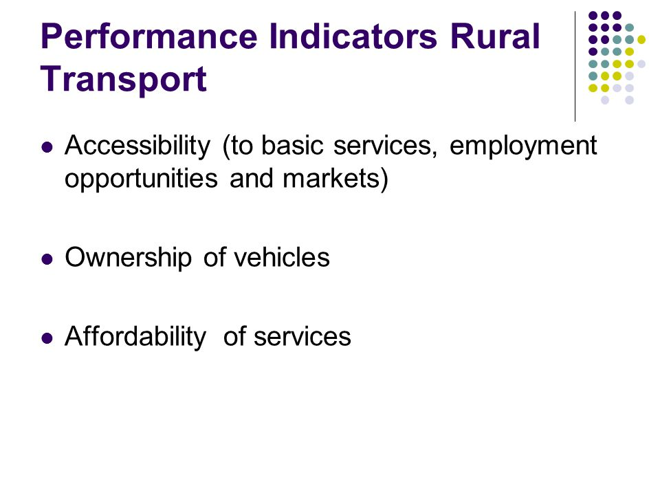 Performance Indicators Rural Transport Accessibility (to basic services, employment opportunities and markets) Ownership of vehicles Affordability of